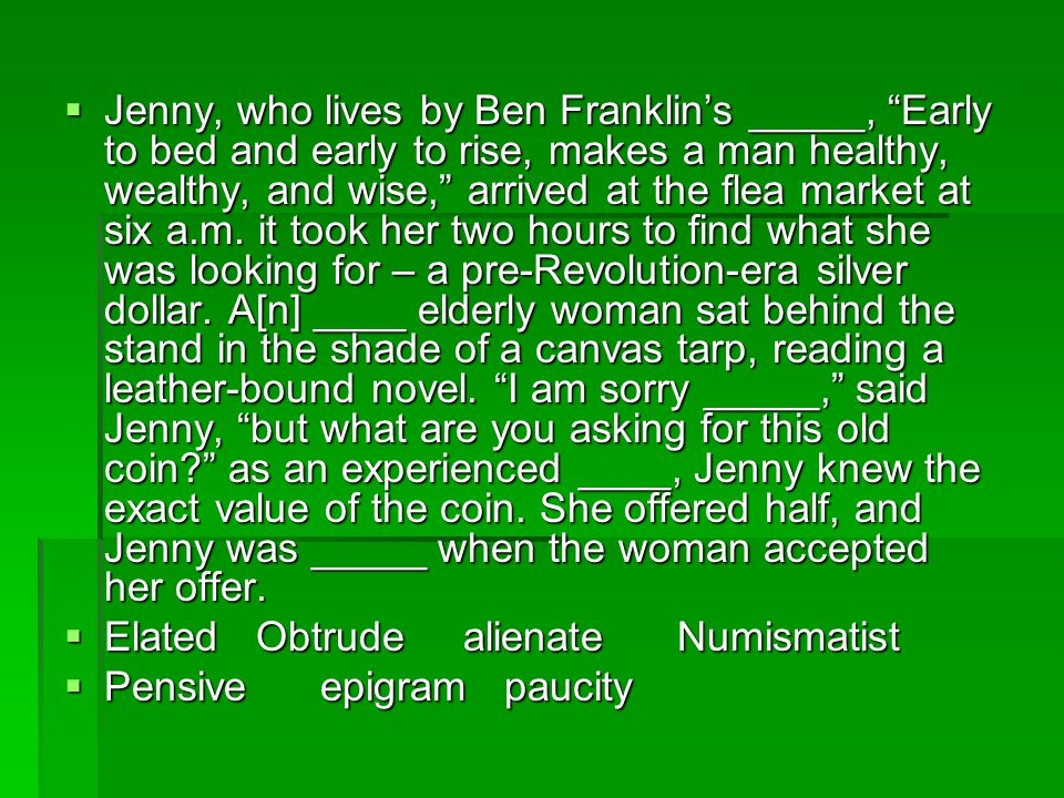 Jenny, who lives by Ben Franklin's _____, Early to bed and early to rise, makes a man healthy, wealthy, and wise, arrived at the flea market at six a.m. it took her two hours to find what she was looking for – a pre-Revolution-era silver dollar. A[n] ____ elderly woman sat behind the stand in the shade of a canvas tarp, reading a leather-bound novel. I am sorry _____, said Jenny, but what are you asking for this old coin as an experienced ____, Jenny knew the exact value of the coin. She offered half, and Jenny was _____ when the woman accepted her offer.